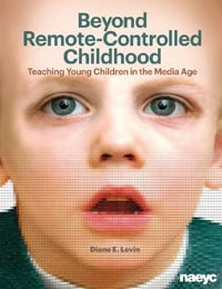Beyond Remote-Controlled Childhood: Teaching Young Children in the Media Age by Diane Levin